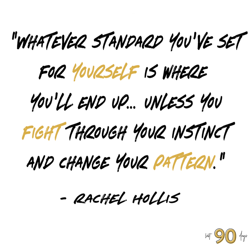 Whatever standard you've set for yourself is where you'll end up... unless you fight through your instinct and change your pattern