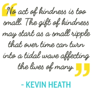 """No act of kindness is too small. The gift of kindness may start as a small ripple that over time can turn into a tidal wave affecting the lives of many."" - Kevin Heath"